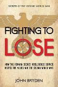 Secrets of the Second World War #1: Fighting to Lose: How the German Secret Intelligence Service Helped the Allies Win the Second World War