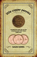 Little Copper Pennies Celebrating the Life of the Canadian One Cent Piece 1858 2012