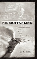 The Moffat Line: David Moffat's Railroad Over and Under the Continental Divide