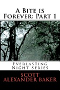 A Bite Is Forever: Part 1. Everlasting Night Series by Scott Alexander Baker