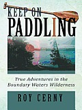 Keep on Paddling: True Adventures in the Boundary Waters Wilderness