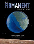 The Firmament of the Sky Dome: A Biblical / Scientific Account of the Earth's Creation
