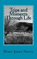Trips & Moments Through Life by Diane Jones-norris