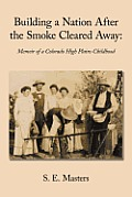 Building A Nation After The Smoke Cleared Away: Memoir Of A Colorado High Plains Childhood. by