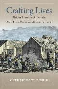 Crafting Lives: African American Artisans In New Bern, North Carolina, 1770-1900 by Catherine W. Bishir