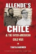 Allende's Chile & The Inter-American Cold War (New Cold War History) by Tanya Harmer