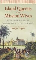 Island Queens & Mission Wives How Gender & Empire Remade Hawai I S Pacific World