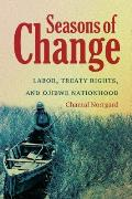 Seasons of Change: Labor, Treaty Rights, and Ojibwe Nationhood: Labor, Treaty Rights, and Ojibwe Nationhood (First Peoples: New Directions in Indigenous Studies)