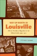 Way Up North in Louisville: African American Migration in the Urban South, 1930-1970 (John Hope Franklin Series in African American History and Cu)