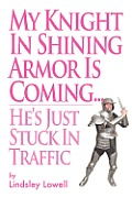My Knight in Shining Armor Is Coming...He's Just Stuck in Traffic