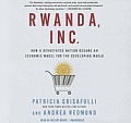 Rwanda, Inc.: How a Devastated Nation Became an Economic Modelfor the Developing World