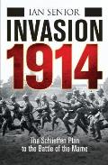Invasion 1914: The Schelieffen Plan to the Battle of the Marne: Before the Trenches - The First Battles of World War I (General Military)
