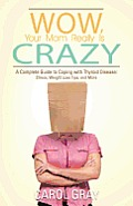 Wow, Your Mom Really Is Crazy: A Complete Guide to Coping with Thyroid Disease: Stress, Weight Loss Tips, and More
