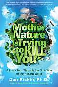 Mother Nature Is Trying to Kill You A Lively Tour Through the Dark Side of the Natural World