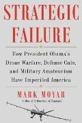 Strategic Failure: How President Obama S Drone Warfare, Defense Cuts, and Military Amateurism Have Imperiled America