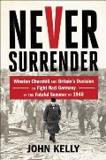 Never Surrender: Winston Churchill and Britain S Decision to Fight Nazi Germany in the Fateful Summer of 1940