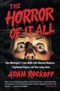 The Horror of It All: One Moviegoer S Love Affair with Masked Maniacs, Frightened Virgins, and the Living Dead...