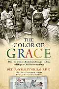 The Color of Grace: How One Woman S Brokenness Brought Healing and Hope to Child Survivors of War
