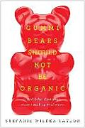 Gummi Bears Should Not Be Organic: And Other Opinions I Can't Back Up with Facts