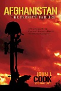 Afghanistan: The Perfect Failure: A War Doomed By The Coalition's Strategies, Policies & Political... by John L. Cook