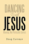 Dancing With Jesus: Warning: Not Politically Correct by Doug Curnayn