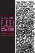 Sensational Flesh: Race, Power, and Masochism (Sexual Cultures)