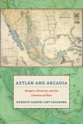 Aztlan and Arcadia: Religion, Ethnicity, and the Creation of Place