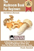 The Mushroom Book for Beginners: 2nd Edition Revised: A Mycology Starter or How to Be a Backyard Mushroom Farmer and Grow the Best Edible Mushrooms at