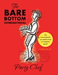 The Bare Bottom International Party Chef: The Bare-Essentials You Need to Have an Awesome Party!