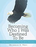 Becoming Who I Was Destined To Be: A New Believers Guide To Their New Life In Christ Jesus by Michelle R. West