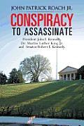 Conspiracy To Assassinate President John F. Kennedy, Dr. Martin Luther King Jr. & Senator Robert F.... by John Patrick Roach Jr