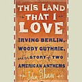 This Land That I Love: Irving Berlin, Woody Guthrie, and the Story of Two American Anthems