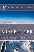 Brave Flyer: How To End Your Fear Of Flying by Michael Salem