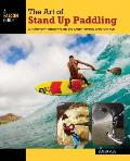 The Art of Stand Up Paddling: A Complete Guide to Sup on Lakes, Rivers, and Oceans (How to Paddle)