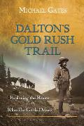 Dalton's Gold Rush Trail: Exploring the Route of the Klondike Cattle Drives