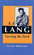 K.D. Lang (Sic): Carrying the Torch (Canadian Biography Series)