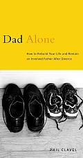 Dad Alone How to Rebuild Your Life & Remain an Involved Father After Divorce