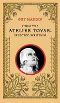 From the Atelier Tovar: Selected Writings of Guy Maddin Cover