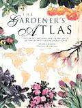 Gardeners Atlas The Origins Discovery & Cultivation of the Worlds Most Popular Garden Plants