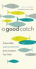 A Good Catch: Sustainable Seafood Recipes from Canada's Top Chefs