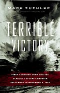 Terrible Victory First Canadian Army & the Scheldt Estuary Campaign September 13 November 6 1944