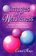 Images for Wholeness: Strategies, Poems, and Stories To Transcend Cultural Illusions