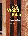 Real Wood Bible The Complete Illustrated Guide to Choosing & Using 100 Decorative Woods