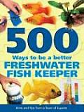 500 Ways to Be a Better Freshwater Fishkeeper Hints & Tips from a Team of Experts