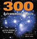 300 Astronomical Objects: A Visual Reference to the Universe