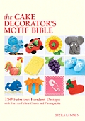 The Cake Decorator's Motif Bible: 150 Fabulous Fondant Designs with Easy-To-Follow Charts and Photographs