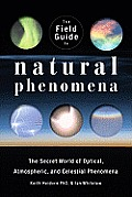 The field guide to natural phenomena; the secret world of optical, atmospheric and celestial wonders