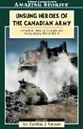 Unsung Heroes of the Canadian Army: Incredible Tales of Courage and Daring During World War II (Amazing Stories)