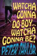 Watcha Gonna Do Boy...Watcha Gonna Be?: Print on Demand Edition