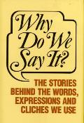 Why Do We Say It?: The Stories Behind the Words, Expressions and Cliches We Use Cover